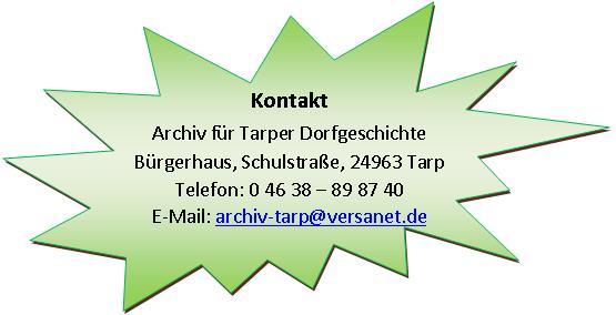 Archiv für Tarper Dorfgeschichte, Bürgerhaus, Schulstraße, 24963 Tarp, Telefon 04638/898740, archiv-tarp@versanet.de